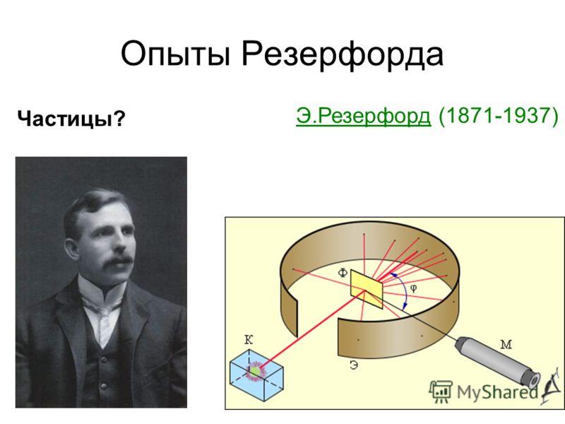 Опыты Резерфорда Э.Резерфорд (1871-1937) Частицы?