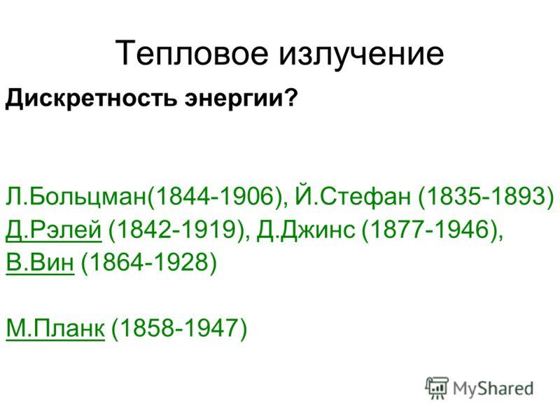 Тепловое излучение Дискретность энергии? Л.Больцман(1844-1906), Й.Стефан (1835-1893) Д.Рэлей (1842-1919), Д.Джинс (1877-1946), В.Вин (1864-1928) М.Планк (1858-1947)