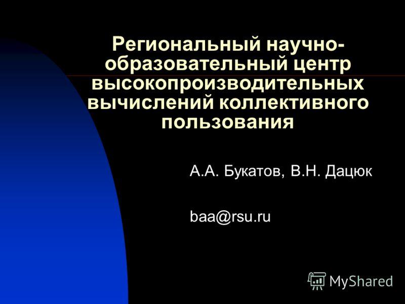 Региональный научно- образовательный центр высокопроизводительных вычислений коллективного пользования А.А. Букатов, В.Н. Дацюк baa@rsu.ru