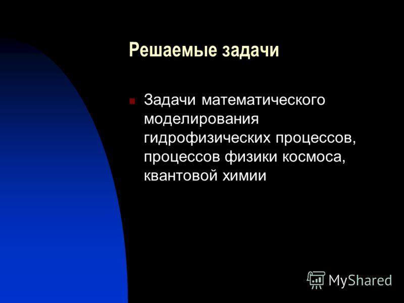 Решаемые задачи Задачи математического моделирования гидрофизических процессов, процессов физики космоса, квантовой химии