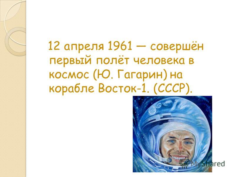 12 апреля 1961 совершён первый полёт человека в космос (Ю. Гагарин) на корабле Восток-1. (СССР).