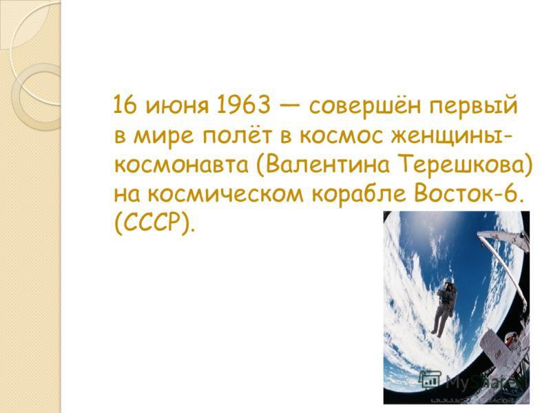 16 июня 1963 совершён первый в мире полёт в космос женщины- космонавта (Валентина Терешкова) на космическом корабле Восток-6. (СССР).