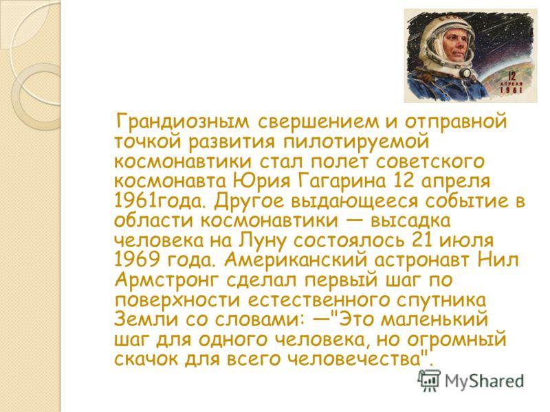 Грандиозным свершением и отправной точкой развития пилотируемой космонавтики стал полет советского космонавта Юрия Гагарина 12 апреля 1961года. Другое выдающееся событие в области космонавтики высадка человека на Луну состоялось 21 июля 1969 года. Ам