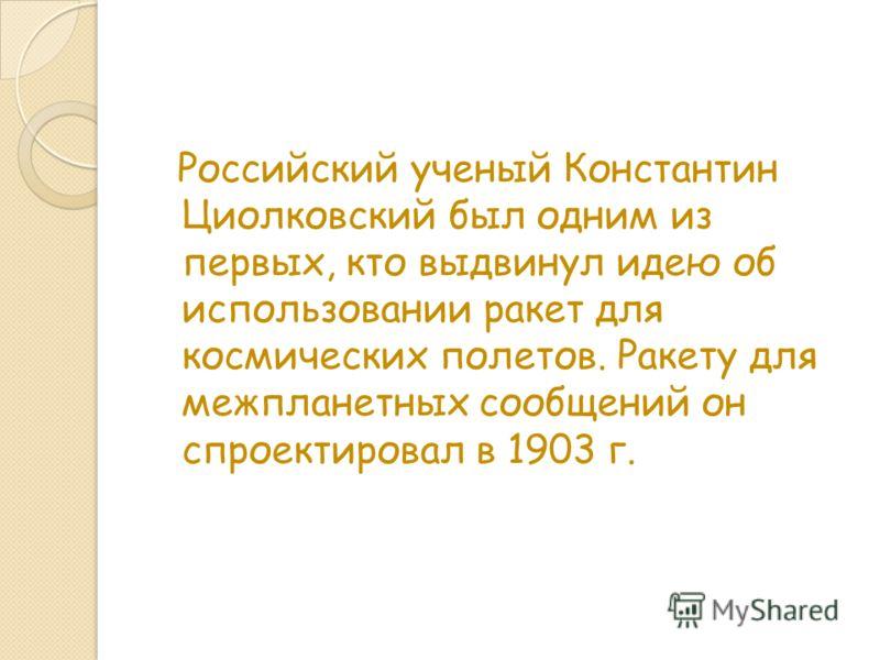 Российский ученый Константин Циолковский был одним из первых, кто выдвинул идею об использовании ракет для космических полетов. Ракету для межпланетных сообщений он спроектировал в 1903 г.
