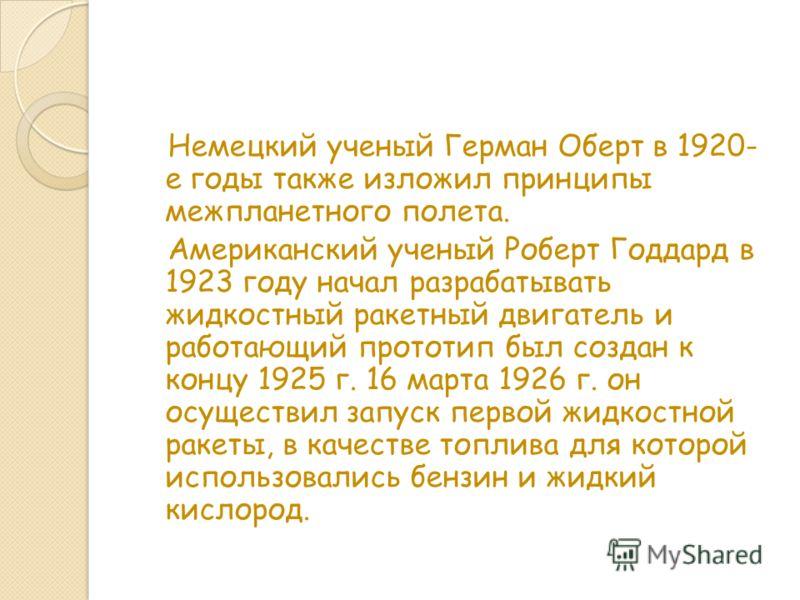 Немецкий ученый Герман Оберт в 1920- е годы также изложил принципы межпланетного полета. Американский ученый Роберт Годдард в 1923 году начал разрабатывать жидкостный ракетный двигатель и работающий прототип был создан к концу 1925 г. 16 марта 1926 г