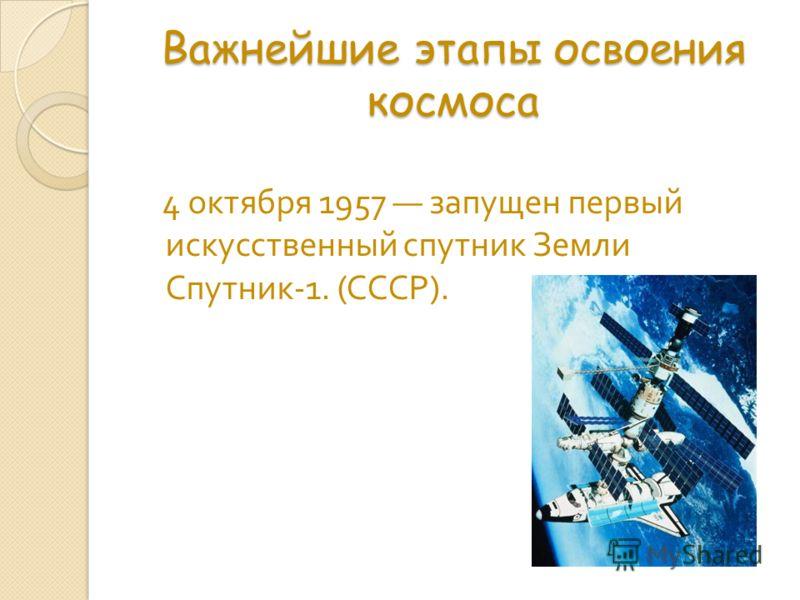 Важнейшие этапы освоения космоса 4 октября 1957 запущен первый искусственный спутник Земли Спутник -1. ( СССР ).