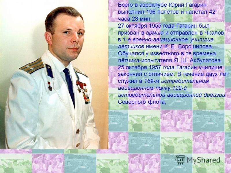Всего в аэроклубе Юрий Гагарин выполнил 196 полётов и налетал 42 часа 23 мин. 27 октября 1955 года Гагарин был призван в армию и отправлен в Чкалов, в 1-е военно-авиационное училище лётчиков имени К. Е. Ворошилова. Обучался у известного в те времена
