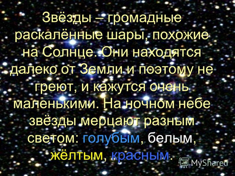 Звёзды – громадные раскалённые шары, похожие на Солнце. Они находятся далеко от Земли и поэтому не греют, и кажутся очень маленькими. На ночном небе звёзды мерцают разным светом: голубым, белым, жёлтым, красным.