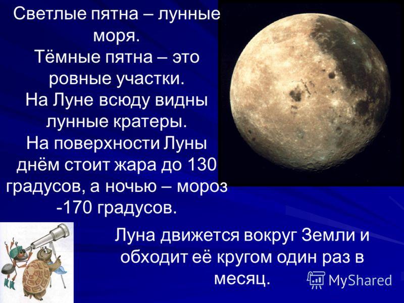 Луна движется вокруг Земли и обходит её кругом один раз в месяц. Светлые пятна – лунные моря. Тёмные пятна – это ровные участки. На Луне всюду видны лунные кратеры. На поверхности Луны днём стоит жара до 130 градусов, а ночью – мороз -170 градусов.