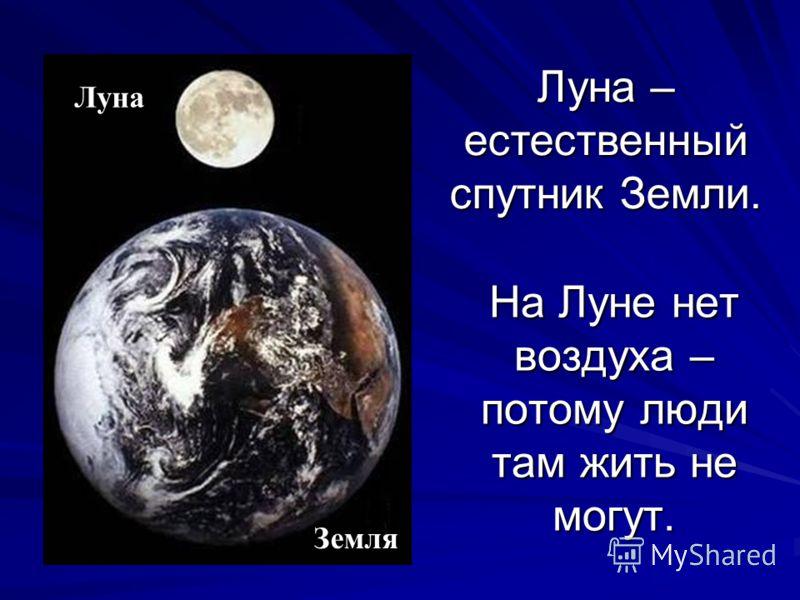 На Луне нет воздуха – потому люди там жить не могут. Луна Земля Луна – естественный спутник Земли.