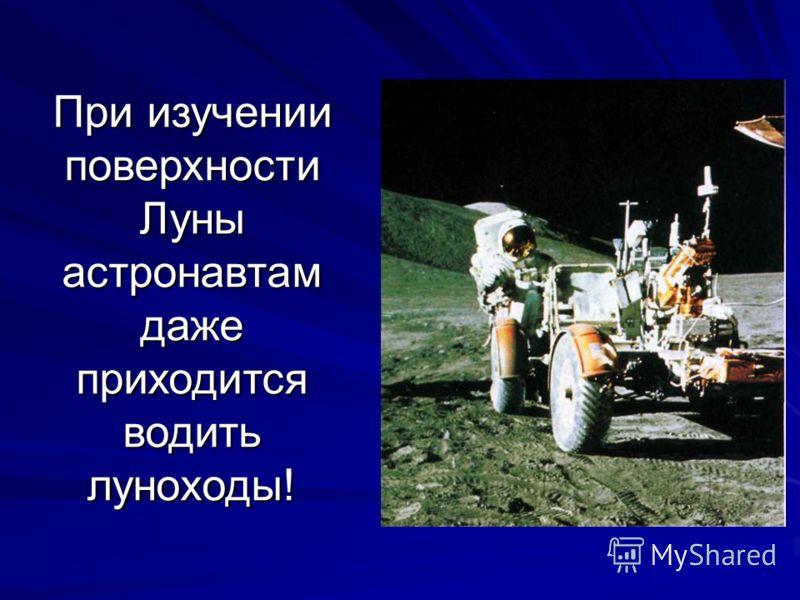 При изучении поверхности Луны астронавтам даже приходится водить луноходы!