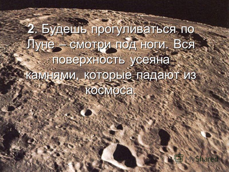 2. Будешь прогуливаться по Луне – смотри под ноги. Вся поверхность усеяна камнями, которые падают из космоса.