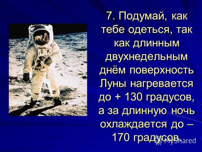 7. Подумай, как тебе одеться, так как длинным двухнедельным днём поверхность Луны нагревается до + 130 градусов, а за длинную ночь охлаждается до – 170 градусов.