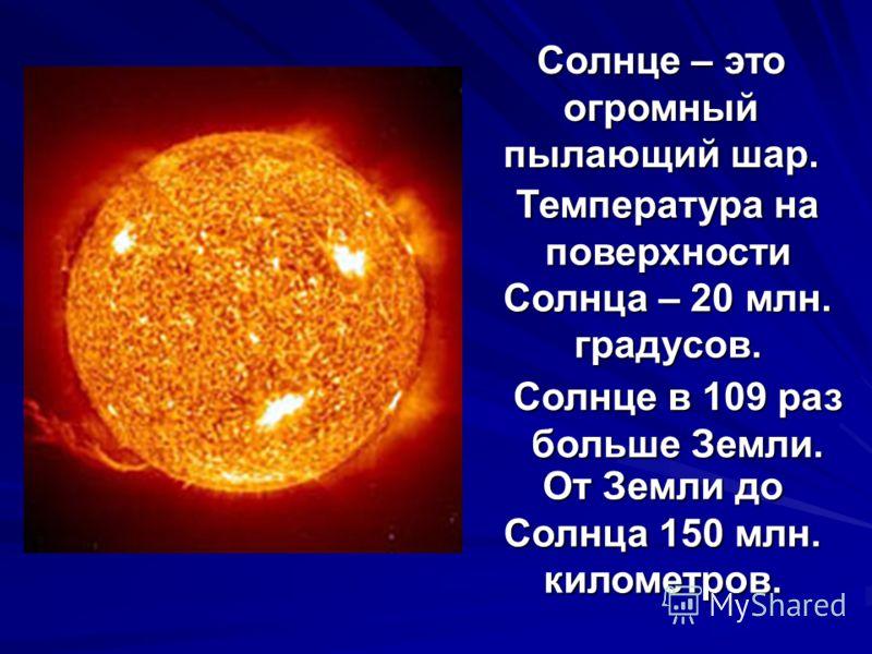 Солнце – это огромный пылающий шар. Температура на поверхности Солнца – 20 млн. градусов. Солнце в 109 раз больше Земли. От Земли до Солнца 150 млн. километров.