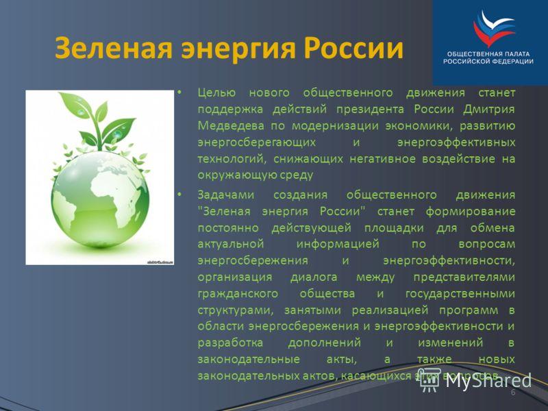 6 Зеленая энергия России Целью нового общественного движения станет поддержка действий президента России Дмитрия Медведева по модернизации экономики, развитию энергосберегающих и энергоэффективных технологий, снижающих негативное воздействие на окруж