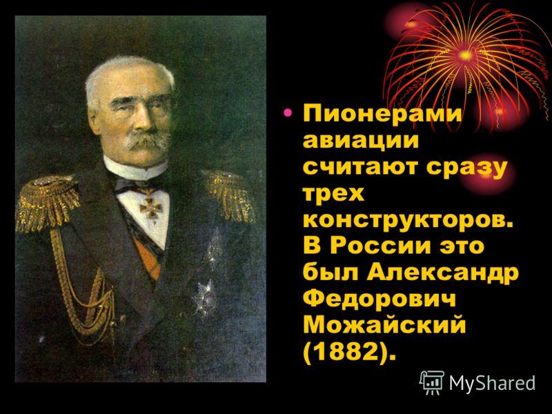Пионерами авиации считают сразу трех конструкторов. В России это был Александр Федорович Можайский (1882).