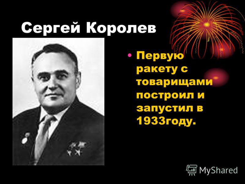 Сергей Королев Первую ракету с товарищами построил и запустил в 1933году.