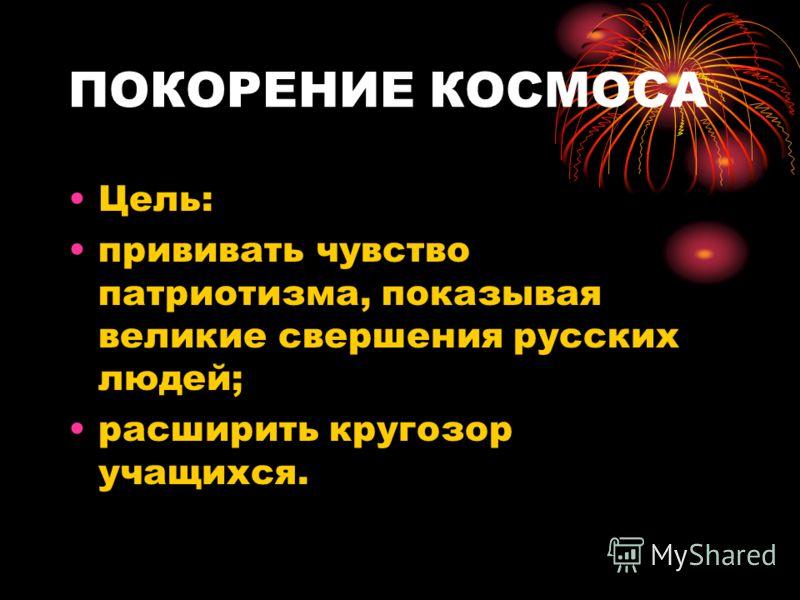 ПОКОРЕНИЕ КОСМОСА Цель: прививать чувство патриотизма, показывая великие свершения русских людей; расширить кругозор учащихся.