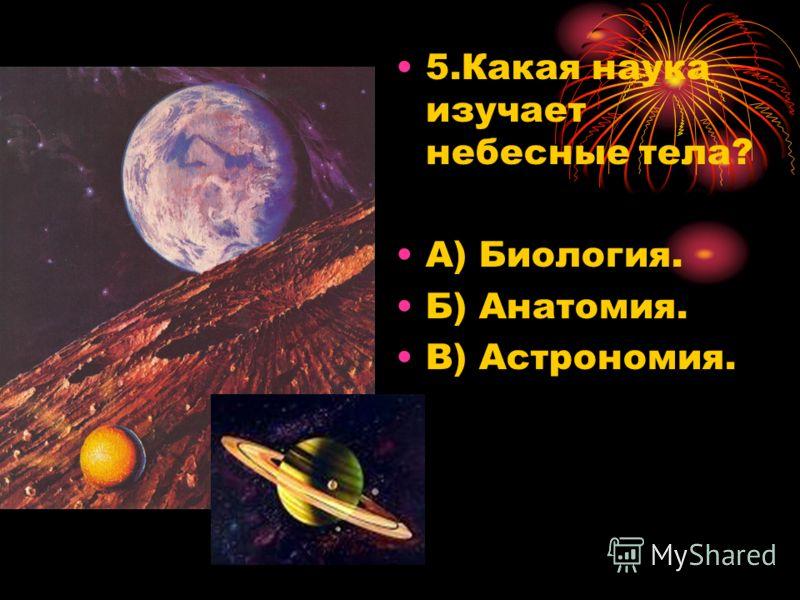 5.Какая наука изучает небесные тела? А) Биология. Б) Анатомия. В) Астрономия.