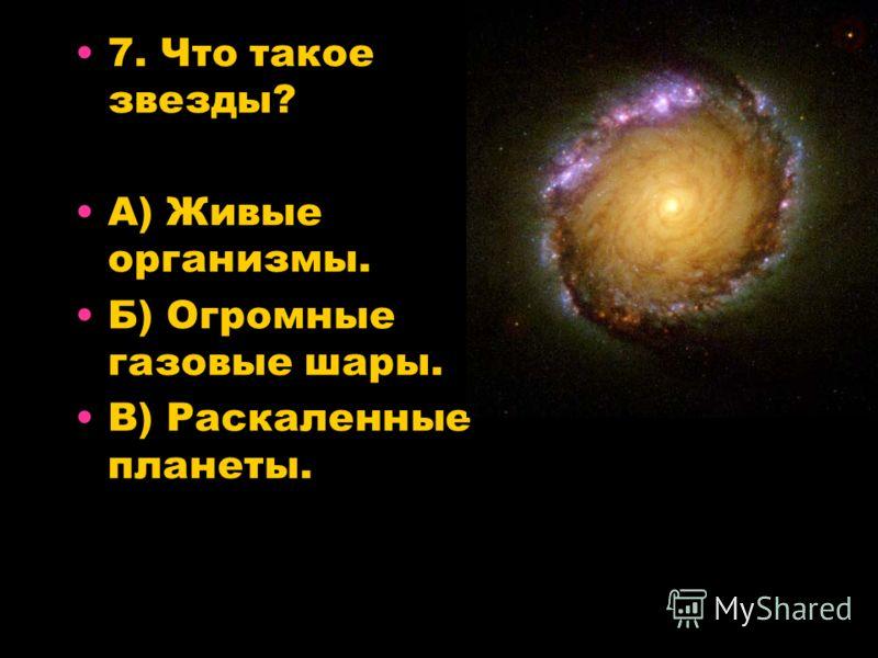 7. Что такое звезды? А) Живые организмы. Б) Огромные газовые шары. В) Раскаленные планеты.