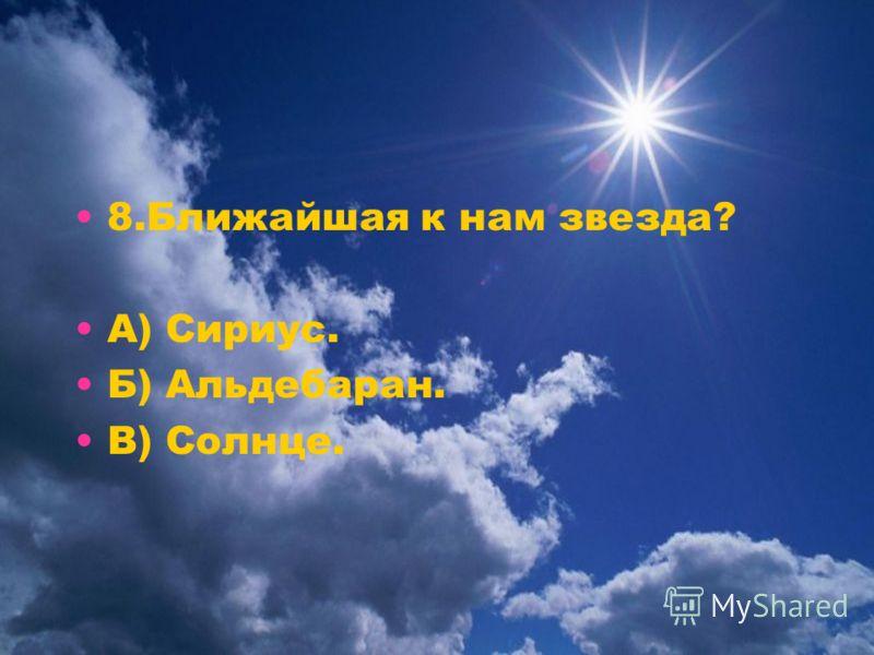8.Ближайшая к нам звезда? А) Сириус. Б) Альдебаран. В) Солнце.