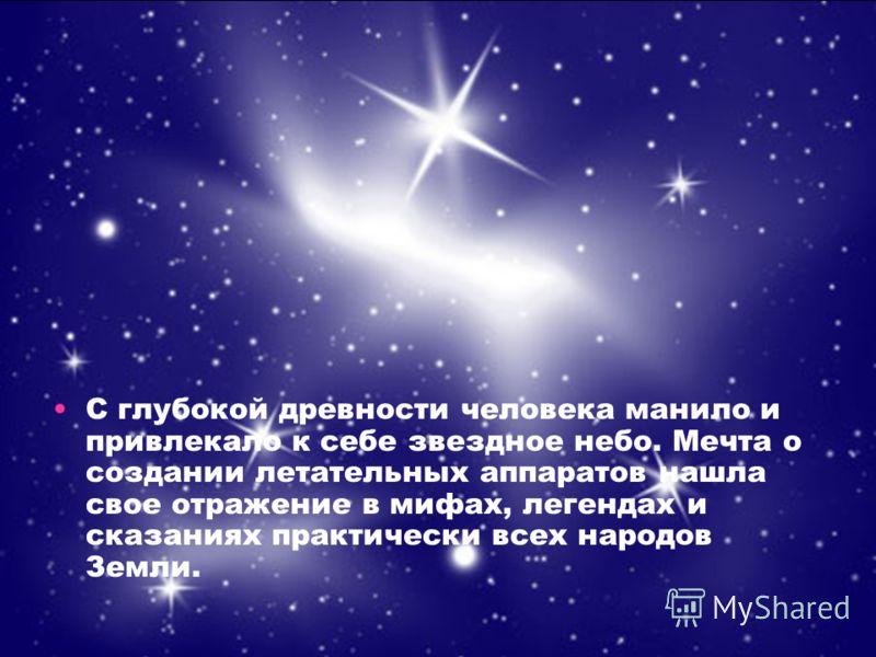 С глубокой древности человека манило и привлекало к себе звездное небо. Мечта о создании летательных аппаратов нашла свое отражение в мифах, легендах и сказаниях практически всех народов Земли.