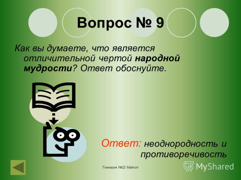 Гимназия 22 Майкоп Вопрос 9 Как вы думаете, что является отличительной чертой народной мудрости? Ответ обоснуйте. Ответ: неоднородность и противоречивость