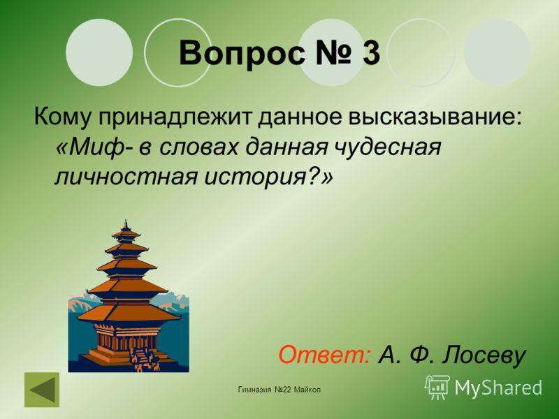 Гимназия 22 Майкоп Вопрос 3 Кому принадлежит данное высказывание: «Миф- в словах данная чудесная личностная история?» Ответ: А. Ф. Лосеву