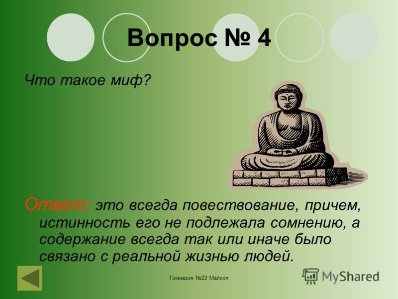 Гимназия 22 Майкоп Вопрос 4 Что такое миф? Ответ: это всегда повествование, причем, истинность его не подлежала сомнению, а содержание всегда так или иначе было связано с реальной жизнью людей.