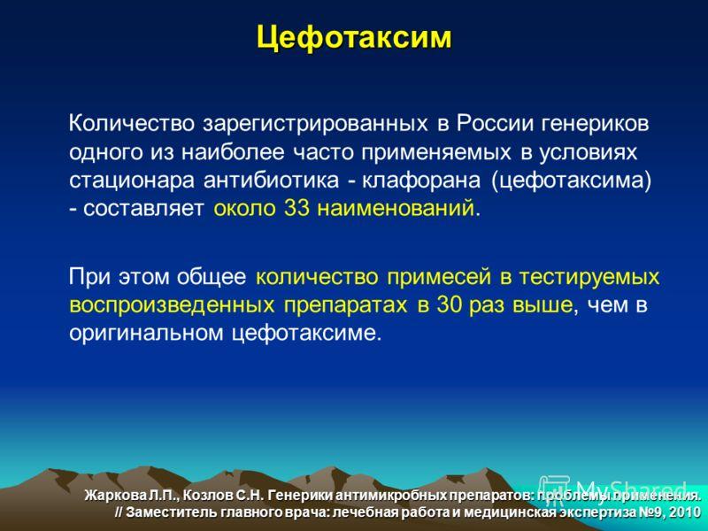 Цефотаксим Количество зарегистрированных в России генериков одного из наиболее часто применяемых в условиях стационара антибиотика - клафорана (цефотаксима) - составляет около 33 наименований. При этом общее количество примесей в тестируемых воспроиз