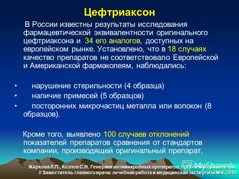Цефтриаксон В России известны результаты исследования фармацевтической эквивалентности оригинального цефтриаксона и 34 его аналогов, доступных на европейском рынке. Установлено, что в 18 случаях качество препаратов не соответствовало Европейской и Ам