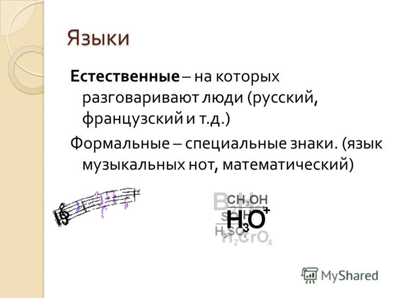 Языки Естественные – на которых разговаривают люди ( русский, французский и т. д.) Формальные – специальные знаки. ( язык музыкальных нот, математический )