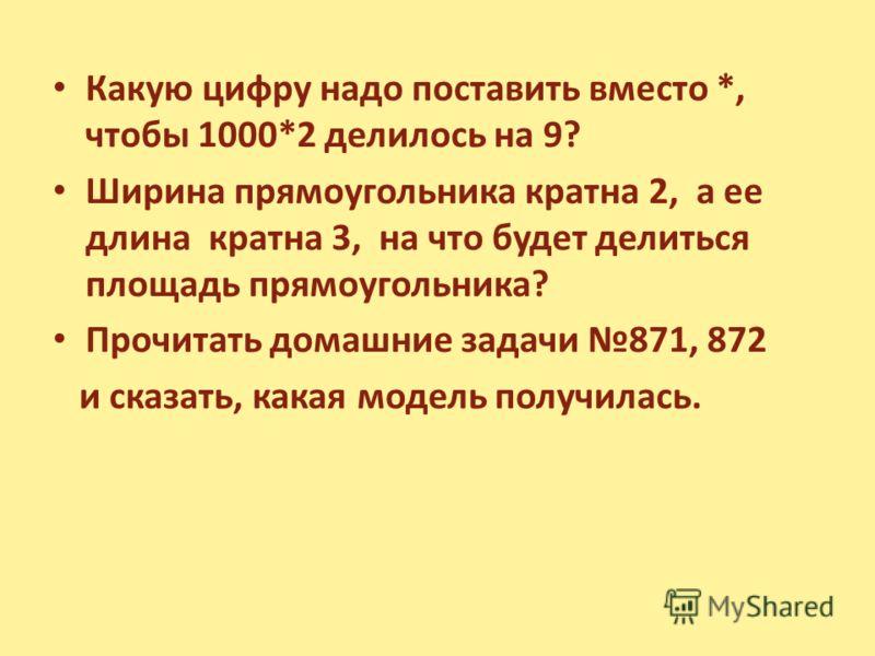 Какую цифру надо поставить вместо *, чтобы 1000*2 делилось на 9? Ширина прямоугольника кратна 2, а ее длина кратна 3, на что будет делиться площадь прямоугольника? Прочитать домашние задачи 871, 872 и сказать, какая модель получилась.