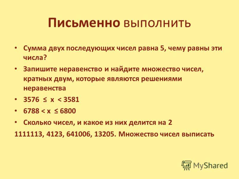 Письменно выполнить Сумма двух последующих чисел равна 5, чему равны эти числа? Запишите неравенство и найдите множество чисел, кратных двум, которые являются решениями неравенства 3576 х < 3581 6788 < х 6800 Сколько чисел, и какое из них делится на