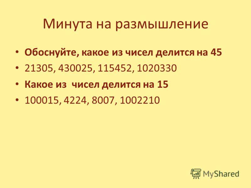 Минута на размышление Обоснуйте, какое из чисел делится на 45 21305, 430025, 115452, 1020330 Какое из чисел делится на 15 100015, 4224, 8007, 1002210