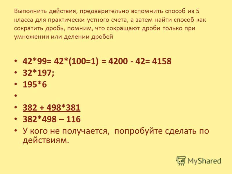 Выполнить действия, предварительно вспомнить способ из 5 класса для практически устного счета, а затем найти способ как сократить дробь, помним, что сокращают дроби только при умножении или делении дробей 42*99= 42*(100=1) = 4200 - 42= 4158 32*197; 1