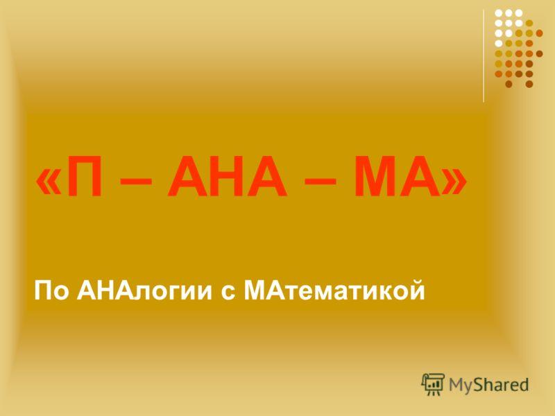 «П – АНА – МА» По АНАлогии с МАтематикой
