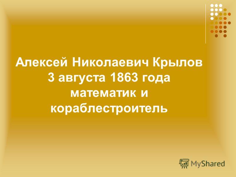 Алексей Николаевич Крылов 3 августа 1863 года математик и кораблестроитель