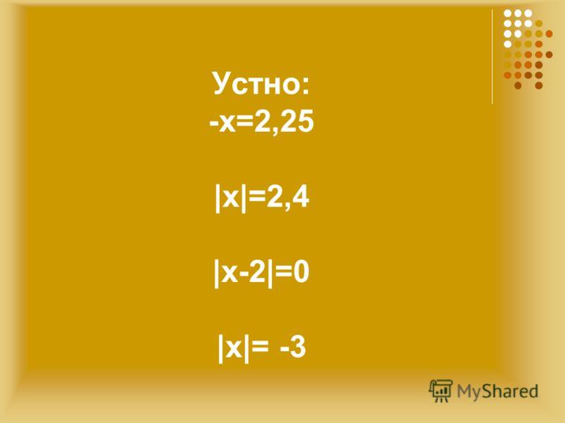 Устно: -х=2,25 |х|=2,4 |х-2|=0 |х|= -3