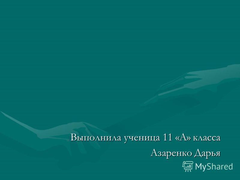 Выполнила ученица 11 «А» класса Выполнила ученица 11 «А» класса Азаренко Дарья Азаренко Дарья