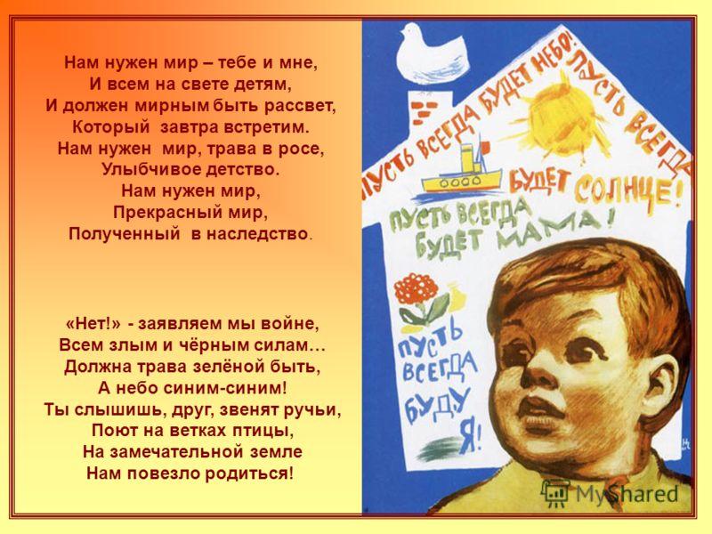 Нам нужен мир – тебе и мне, И всем на свете детям, И должен мирным быть рассвет, Который завтра встретим. Нам нужен мир, трава в росе, Улыбчивое детство. Нам нужен мир, Прекрасный мир, Полученный в наследство. «Нет!» - заявляем мы войне, Всем злым и