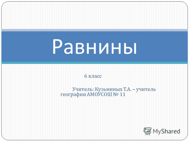 6 класс Учитель : Кузьминых Т. А. – учитель географии АМОУСОШ 11 Равнины