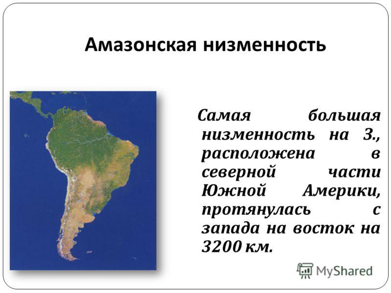 Амазонская низменность Самая большая низменность на З., расположена в северной части Южной Америки, протянулась с запада на восток на 3200 км.