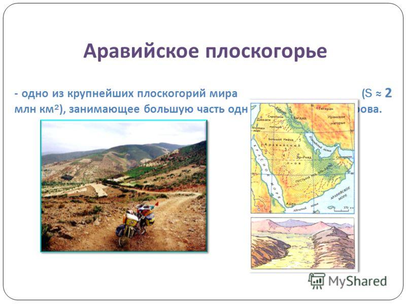 Аравийское плоскогорье - одно из крупнейших плоскогорий мира (S 2 млн км ²), занимающее большую часть одноименного полуострова.