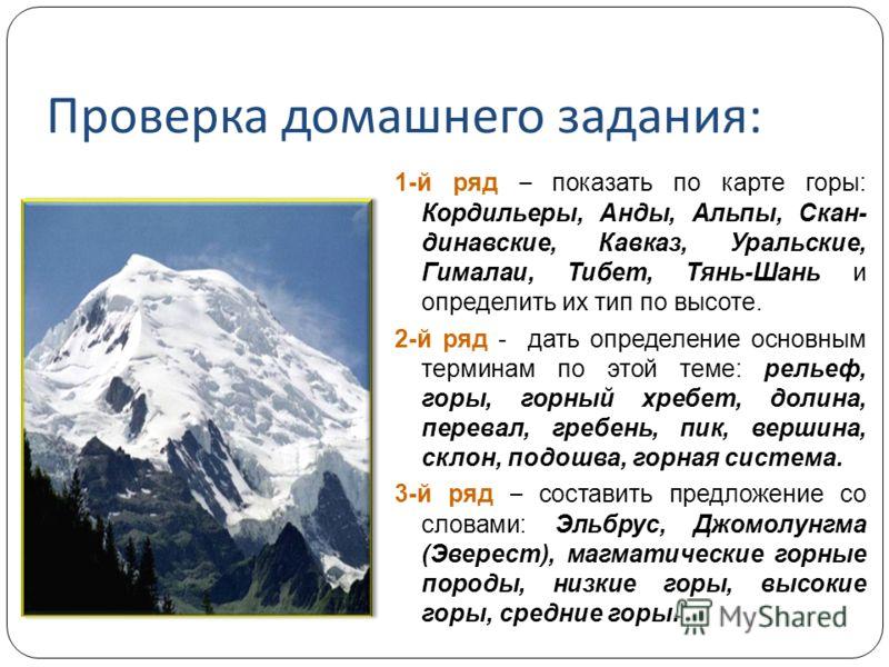Проверка домашнего задания : 1-й ряд – показать по карте горы: Кордильеры, Анды, Альпы, Скан- динавские, Кавказ, Уральские, Гималаи, Тибет, Тянь-Шань и определить их тип по высоте. 2-й ряд - дать определение основным терминам по этой теме: рельеф, го