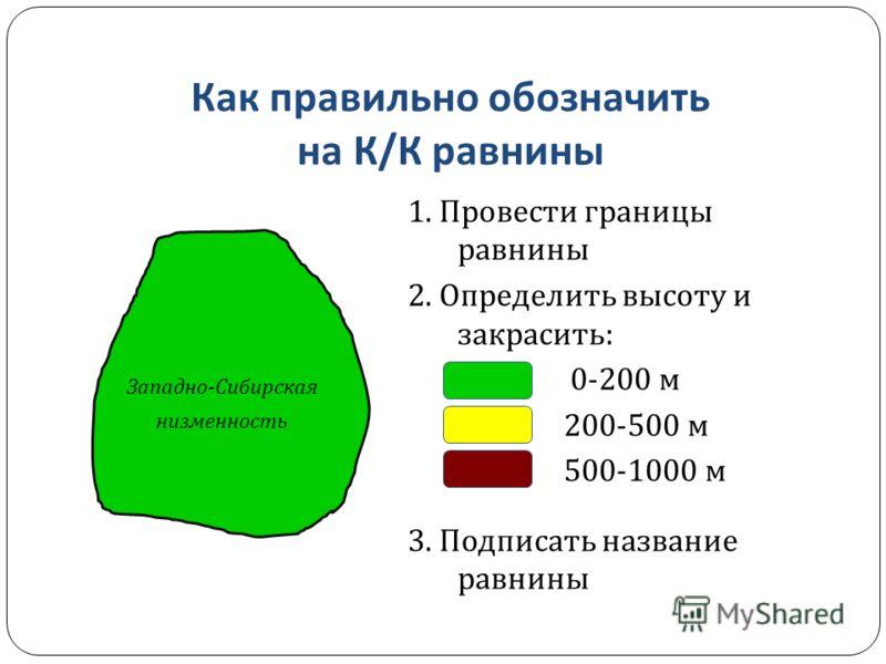 Как правильно обозначить на К / К равнины Западно - Сибирская низменность 1. Провести границы равнины 2. Определить высоту и закрасить : 0-200 м 200-500 м 500-1000 м 3. Подписать название равнины