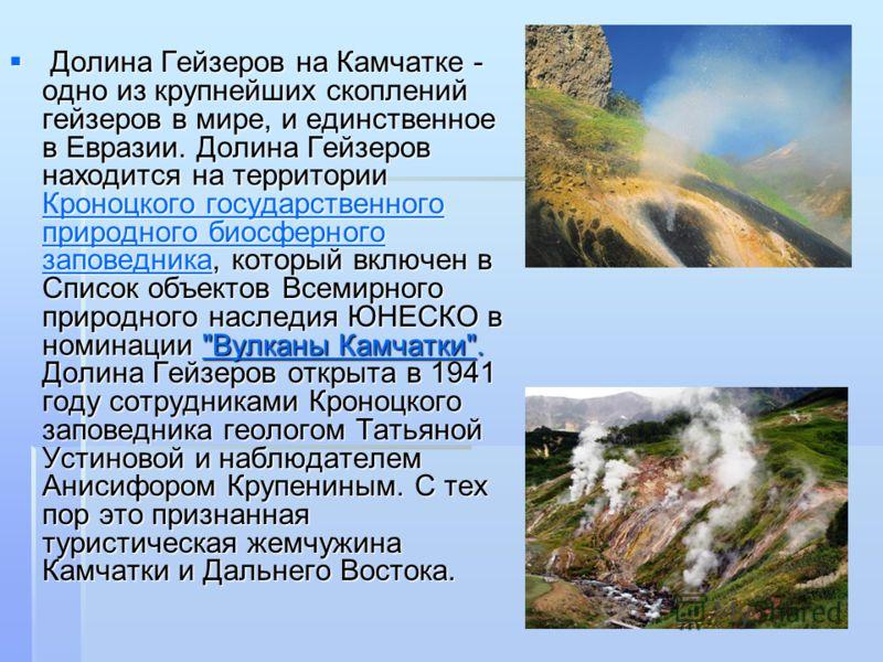 Долина Гейзеров на Камчатке - одно из крупнейших скоплений гейзеров в мире, и единственное в Евразии. Долина Гейзеров находится на территории Кроноцкого государственного природного биосферного заповедника, который включен в Список объектов Всемирного