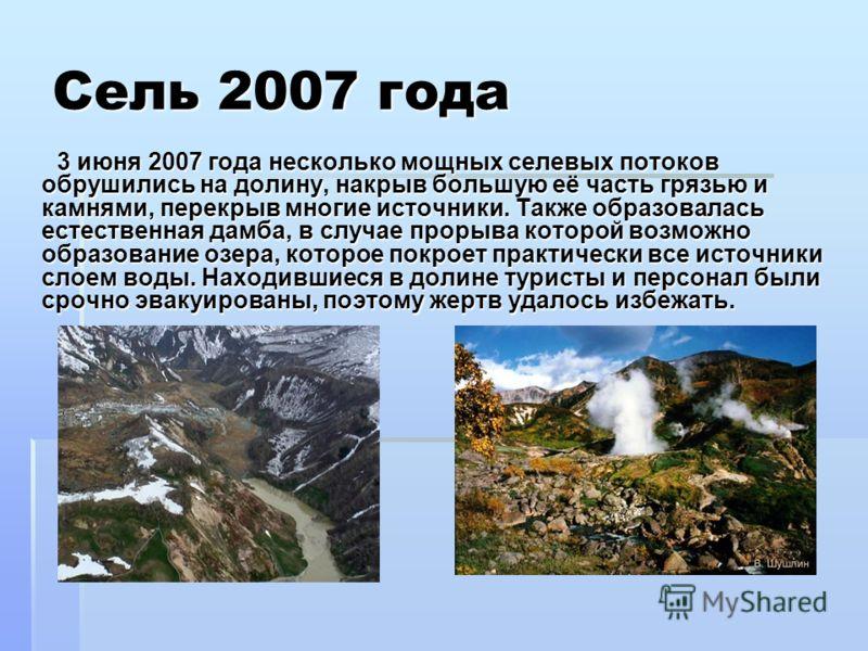 Сель 2007 года 3 июня 2007 года несколько мощных селевых потоков обрушились на долину, накрыв большую её часть грязью и камнями, перекрыв многие источники. Также образовалась естественная дамба, в случае прорыва которой возможно образование озера, ко
