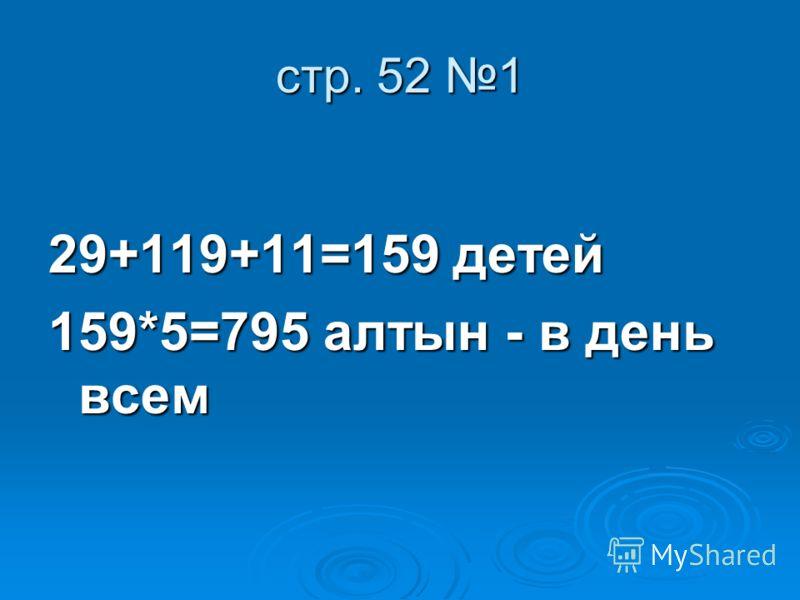 стр. 52 1 29+119+11=159 детей 159*5=795 алтын - в день всем
