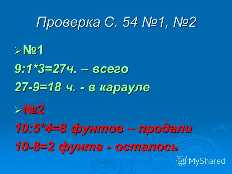 Проверка С. 54 1, 2 1 9:1*3=27ч. – всего 27-9=18 ч. - в карауле 2 10:5*4=8 фунтов – продали 10-8=2 фунта - осталось